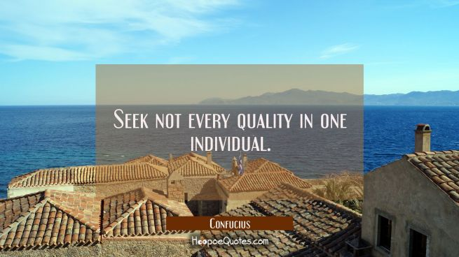 Seek not every quality in one individual