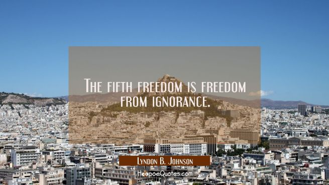 The fifth freedom is freedom from ignorance.