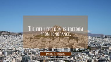 The fifth freedom is freedom from ignorance. Lyndon B. Johnson Quotes