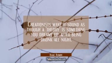 Creationists make it sound as though a 'theory' is something you dreamt up after being drunk all ni Isaac Asimov Quotes