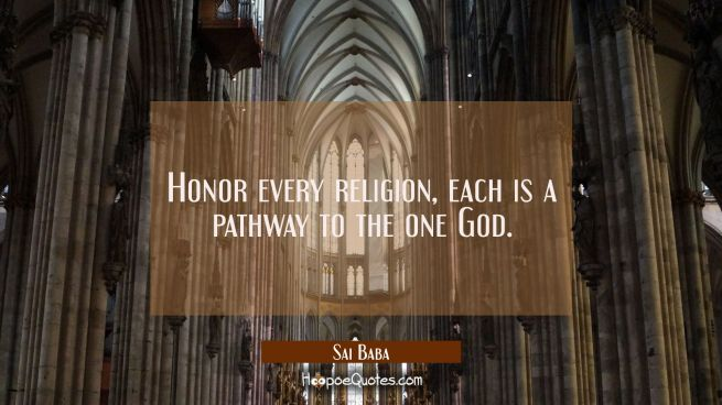 Honor every religion, each is a pathway to the one God.
