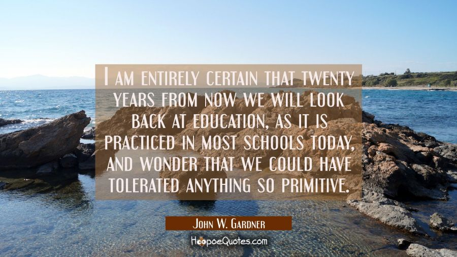 I am entirely certain that twenty years from now we will look back at education as it is practiced John W. Gardner Quotes