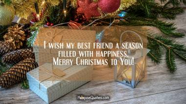 I wish my best friend a season filled with happiness. Merry Christmas to You! Christmas Quotes