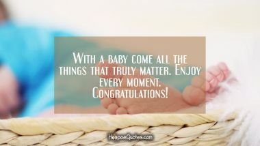 With a baby comes all the things that truly matter. Enjoy every moment. Congratulations! New Baby Quotes