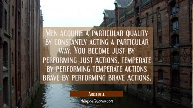 Men acquire a particular quality by constantly acting a particular way. You become just by performi Aristotle Quotes