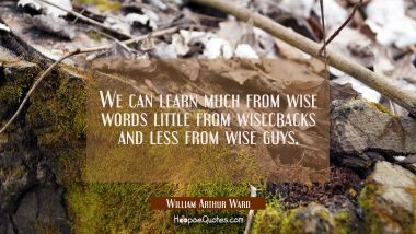 We can learn much from wise words little from wisecracks and less from wise guys.