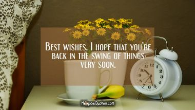 Best wishes. I hope that you're back in the swing very soon. Get Well Soon Quotes