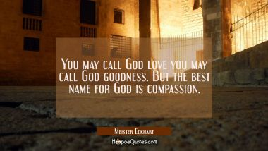 You may call God love you may call God goodness. But the best name for God is compassion.
