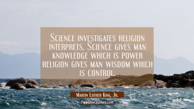 Science investigates religion interprets. Science gives man knowledge which is power religion gives