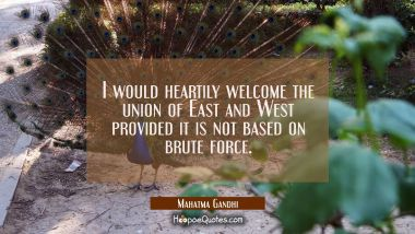 I would heartily welcome the union of East and West provided it is not based on brute force. Mahatma Gandhi Quotes