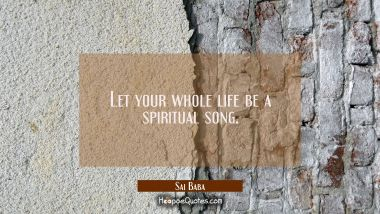 Let your whole life be a spiritual song. Sai Baba Quotes