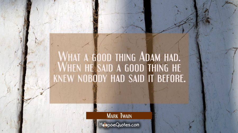 What a good thing Adam had. When he said a good thing he knew nobody had said it before. Mark Twain Quotes