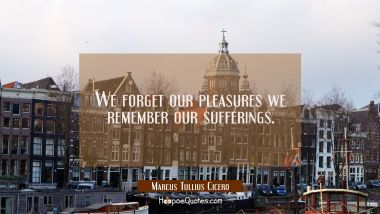 We forget our pleasures we remember our sufferings.