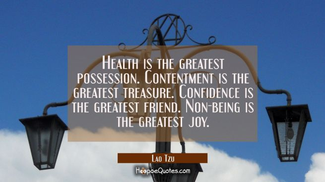Health is the greatest possession. Contentment is the greatest treasure. Confidence is the greatest