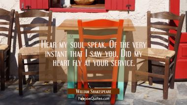 Hear my soul speak. Of the very instant that I saw you, Did my heart fly at your service