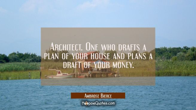 Architect. One who drafts a plan of your house and plans a draft of your money.