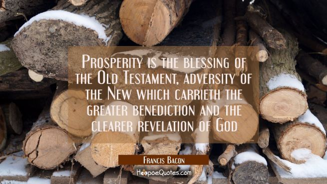 Prosperity is the blessing of the Old Testament, adversity of the New which carrieth the greater be