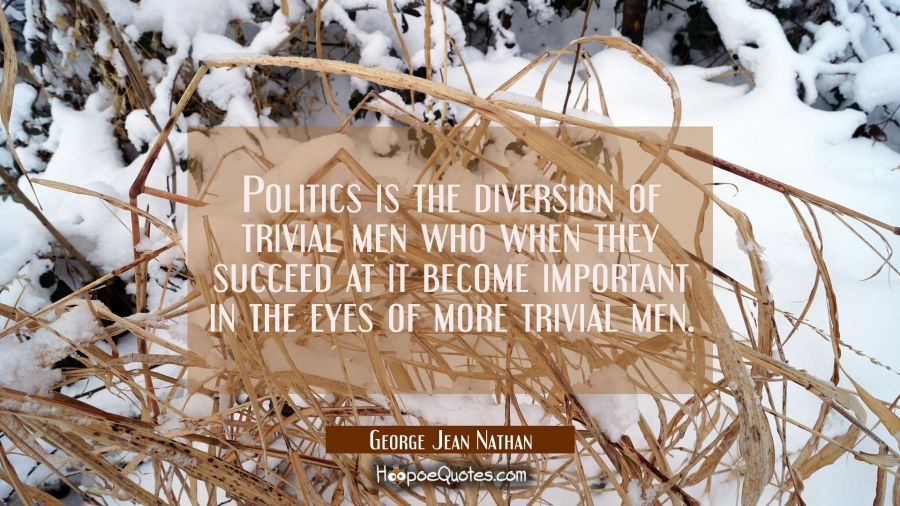 Politics is the diversion of trivial men who when they succeed at it become important in the eyes o George Jean Nathan Quotes
