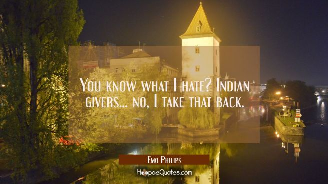 You know what I hate? Indian givers... no I take that back.