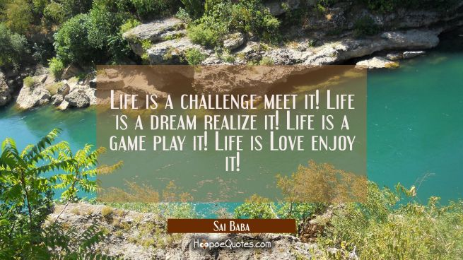 Life is a challenge meet it! Life is a dream realize it! Life is a game play it! Life is Love enjoy