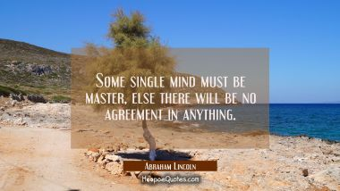 Some single mind must be master else there will be no agreement in anything.
