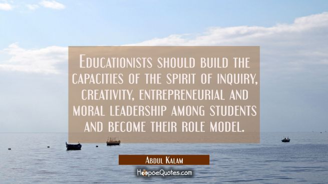 Educationists should build the capacities of the spirit of inquiry creativity entrepreneurial and m