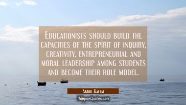 Educationists should build the capacities of the spirit of inquiry creativity entrepreneurial and m Abdul Kalam Quotes