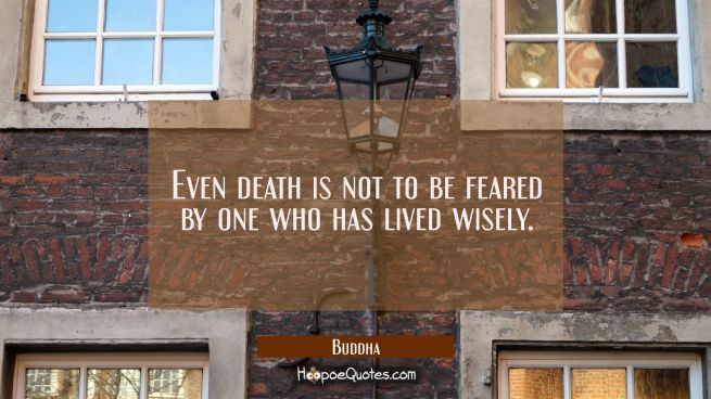 Even death is not to be feared by one who has lived wisely.