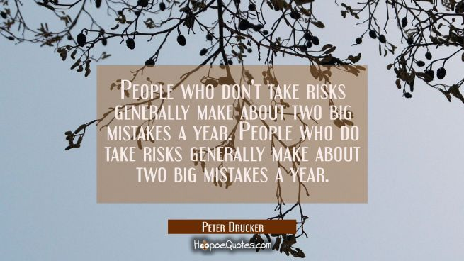 People who don't take risks generally make about two big mistakes a year. People who do take risks