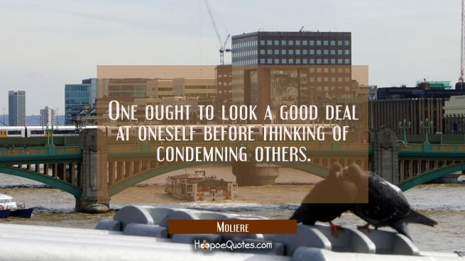 One ought to look a good deal at oneself before thinking of condemning others.