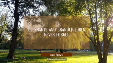 Elephants and grandchildren never forget.