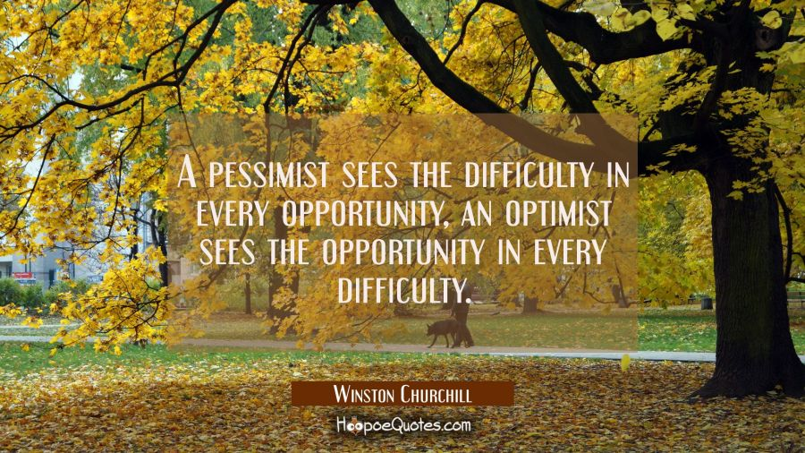 A pessimist sees the difficulty in every opportunity, an optimist sees the opportunity in every dif Winston Churchill Quotes