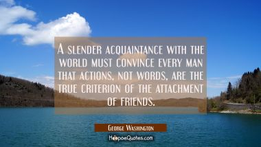 A slender acquaintance with the world must convince every man that actions not words are the true c