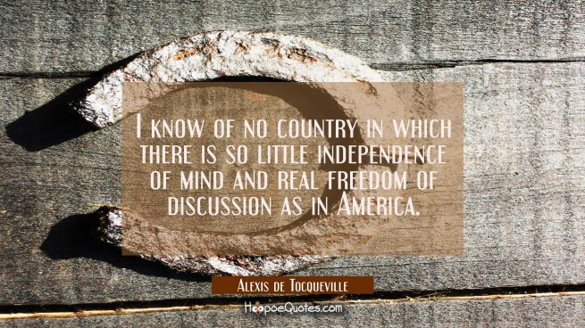 I know of no country in which there is so little independence of mind and real freedom of discussio