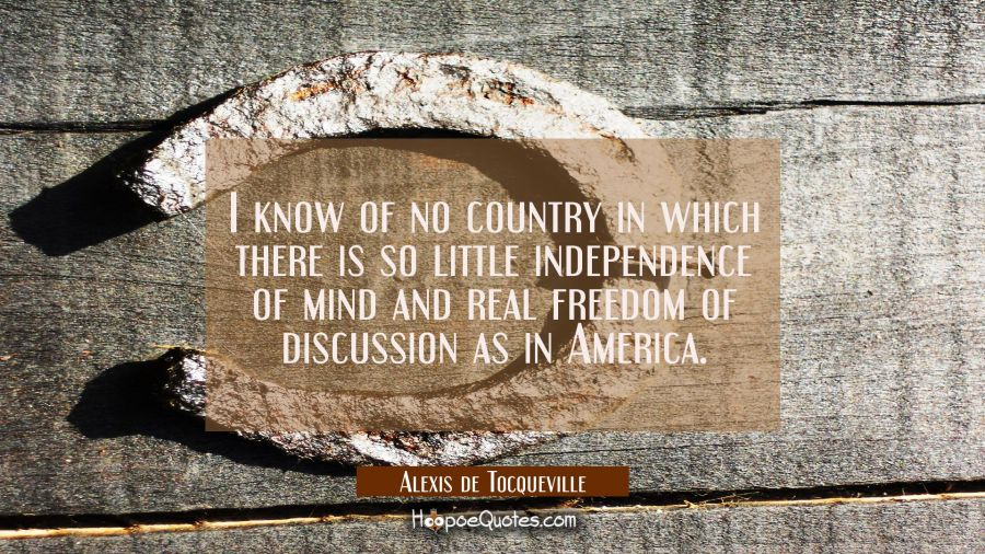 I know of no country in which there is so little independence of mind and real freedom of discussio Alexis de Tocqueville Quotes