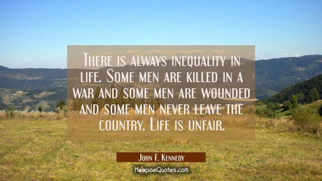 There is always inequality in life. Some men are killed in a war and some men are wounded and some