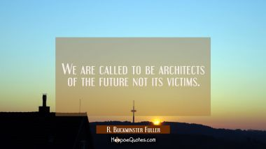 We are called to be architects of the future not its victims. R. Buckminster Fuller Quotes