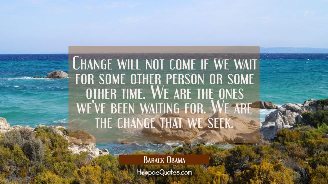 Change will not come if we wait for some other person or some other time. We are the ones we've bee