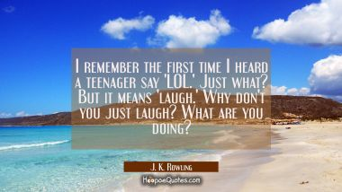 I remember the first time I heard a teenager say 'LOL.' Just what? But it means 'laugh.' Why don't J. K. Rowling Quotes