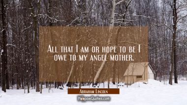 All that I am or hope to be I owe to my angel mother. Abraham Lincoln Quotes