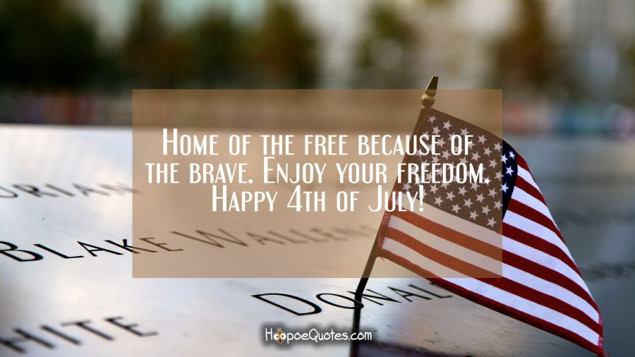 Home of the free because of the brave. Enjoy your freedom. Happy 4th of July! Independence Day Quotes