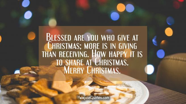 Blessed are you who give at Christmas; more is in giving than receiving. How happy it is to share at Christmas. Merry Christmas.