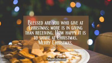 Blessed are you who give at Christmas; more is in giving than receiving. How happy it is to share at Christmas. Merry Christmas. Christmas Quotes