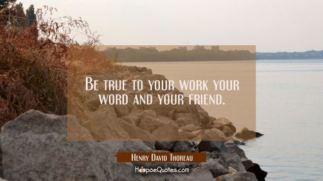 Be true to your work your word and your friend.
