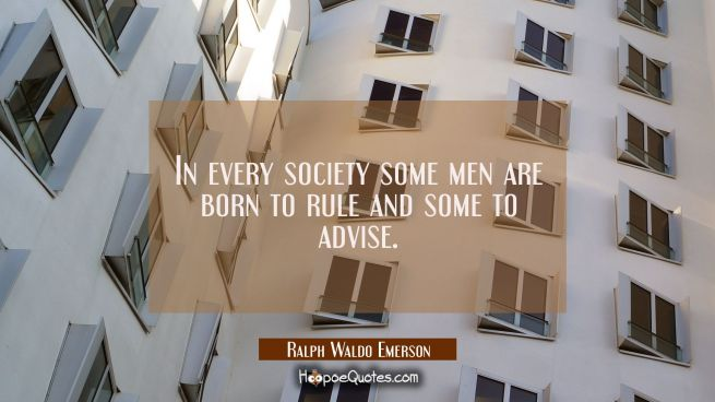 In every society some men are born to rule and some to advise.
