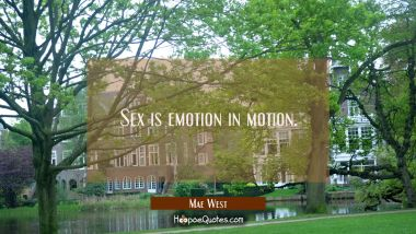 Sex is emotion in motion. Mae West Quotes