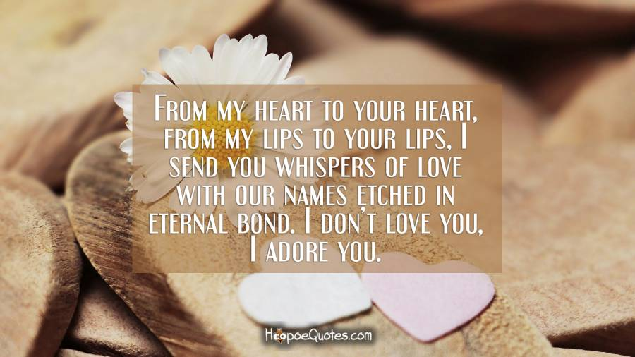 From my heart to your heart, from my lips to your lips, I send you whispers of love with our names etched in eternal bond. I don't love you, I adore you. I Love You Quotes
