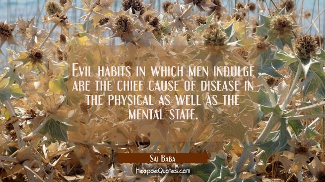 Evil habits in which men indulge are the chief cause of disease in the physical as well as the ment