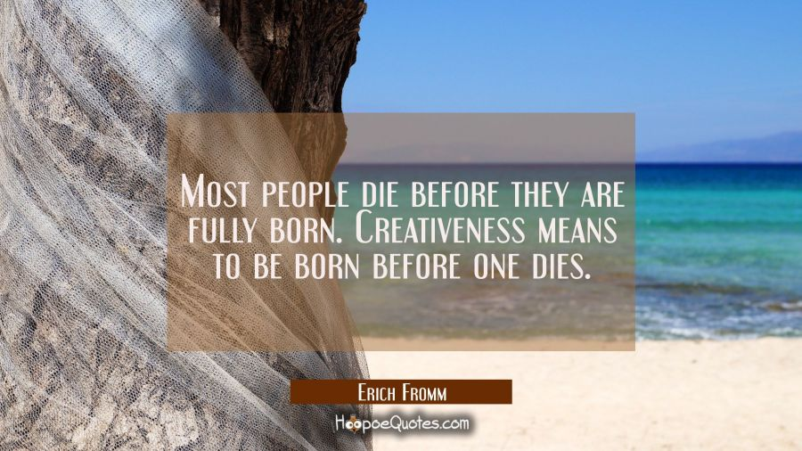 Most people die before they are fully born. Creativeness means to be born before one dies. Erich Fromm Quotes