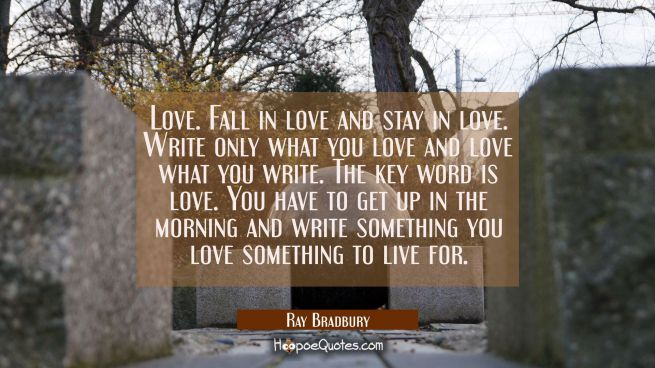 Love. Fall in love and stay in love. Write only what you love and love what you write. The key word